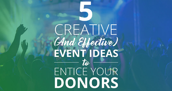 5 Creative (And Effective) Event Ideas to Entice Your Donors